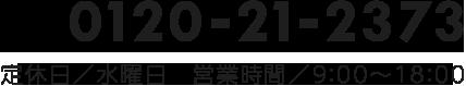 0120-21-2373 定休日/水曜日 営業時間/9:00〜20:00